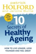 10 SECRETS OF HEALTHY AGEING: HOW TO LIVE LONGER LOOK YOUNGER AND FEEL GREAT