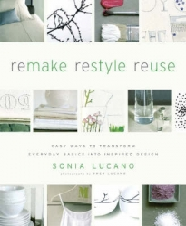 REMAKE RESTYLE REUSE: EASY WAYS TO TRANSFORM EVERYDAY BASICS INTO INSPIRED HOME DESIGN