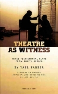 THEATRE AS WITNESS: THREE TESTIMONIAL PLAYS FROM SA BY YAEL FARBER